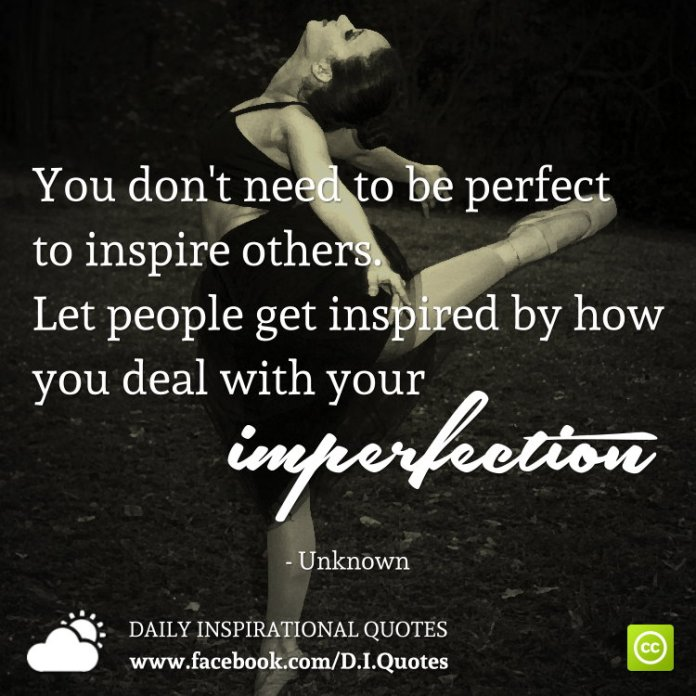 You don't need to be perfect to inspire others. Let people get inspired by how you deal with your imperfection.