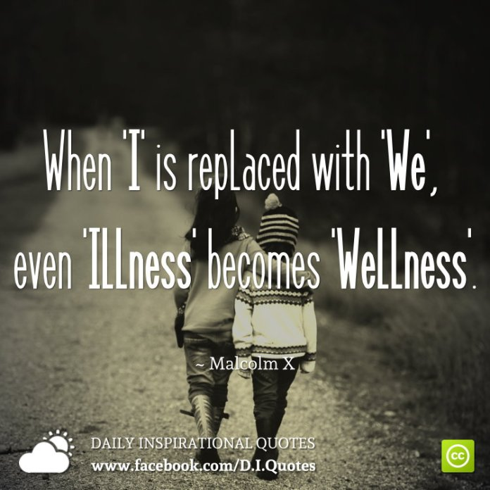 When 'I' is replaced with 'We', even 'Illness' becomes 'Wellness'. ~ Malcolm X