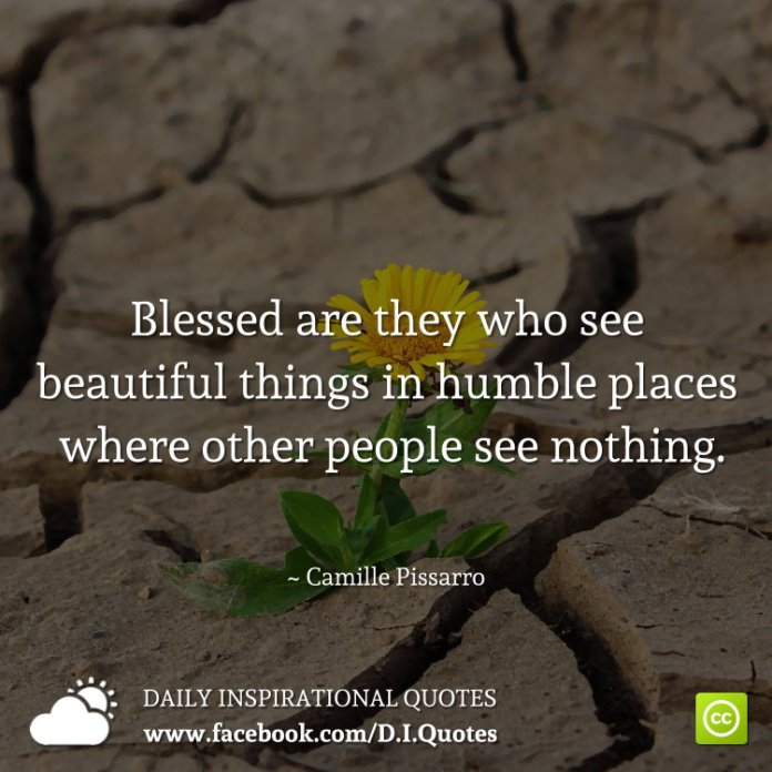 Blessed are they who see beautiful things in humble places where other people see nothing. ~ Camille Pissarro