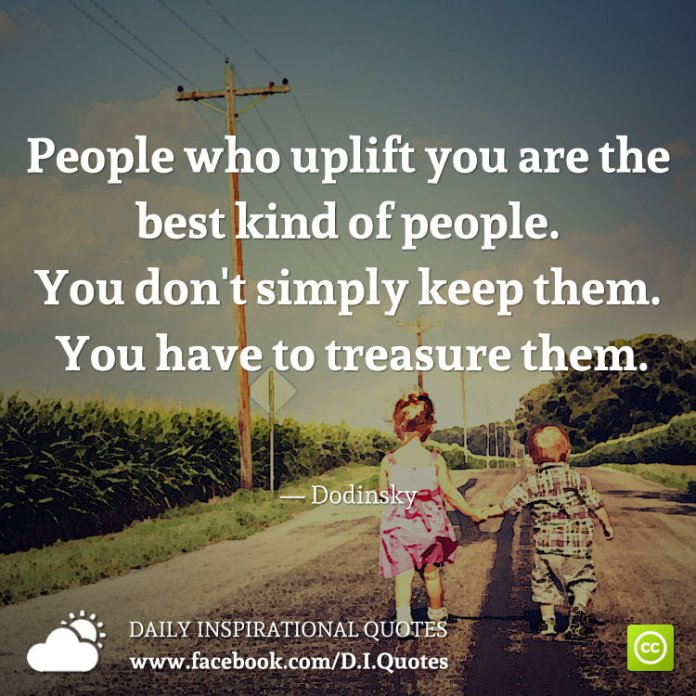 People who uplift you are the best kind of people. You don't simply keep them. You have to treasure them. — Dodinsky