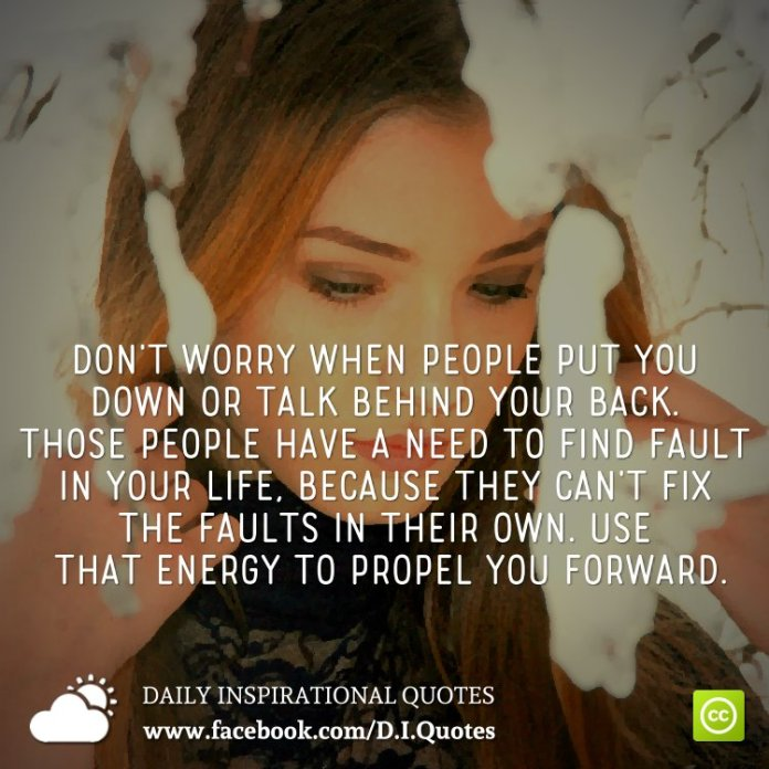 Don't worry when people put you down or talk behind your back. Those people have a need to find fault in your life, because they can't fix the faults in their own. Use that energy to propel you forward.