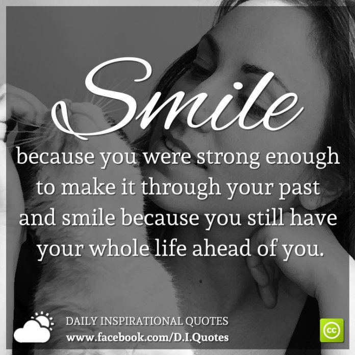 Smile because you were strong enough to make it through your past and smile because you still have your whole life ahead of you.