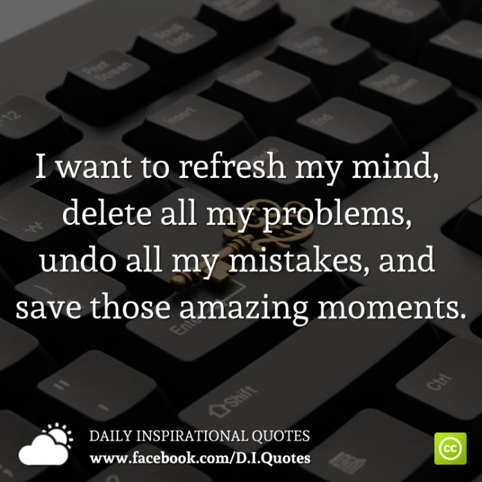 I want to refresh my mind, delete all my problems, undo all my mistakes, and save those amazing moments.