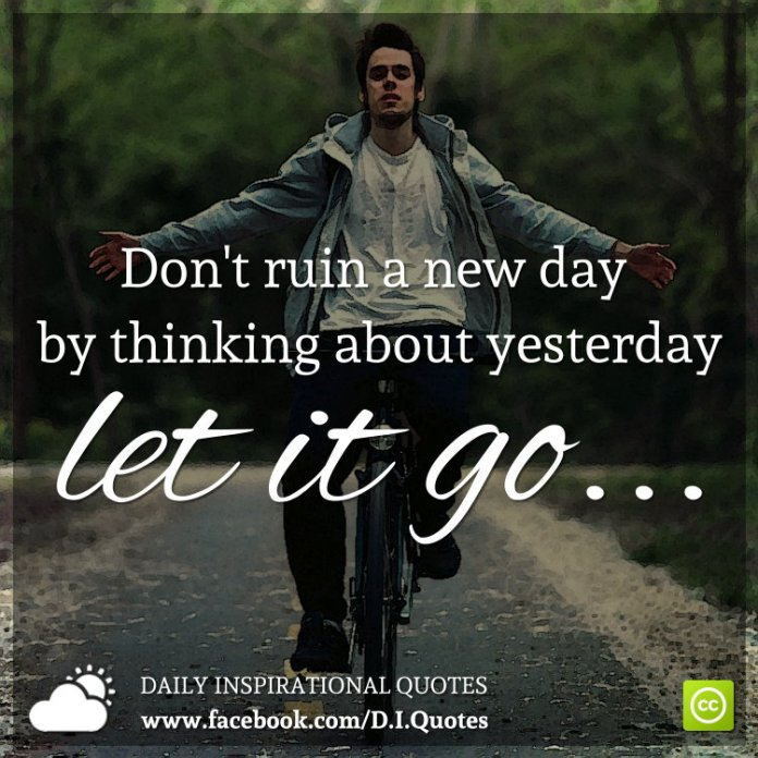 Don't ruin a new day by thinking about yesterday. Let it go.