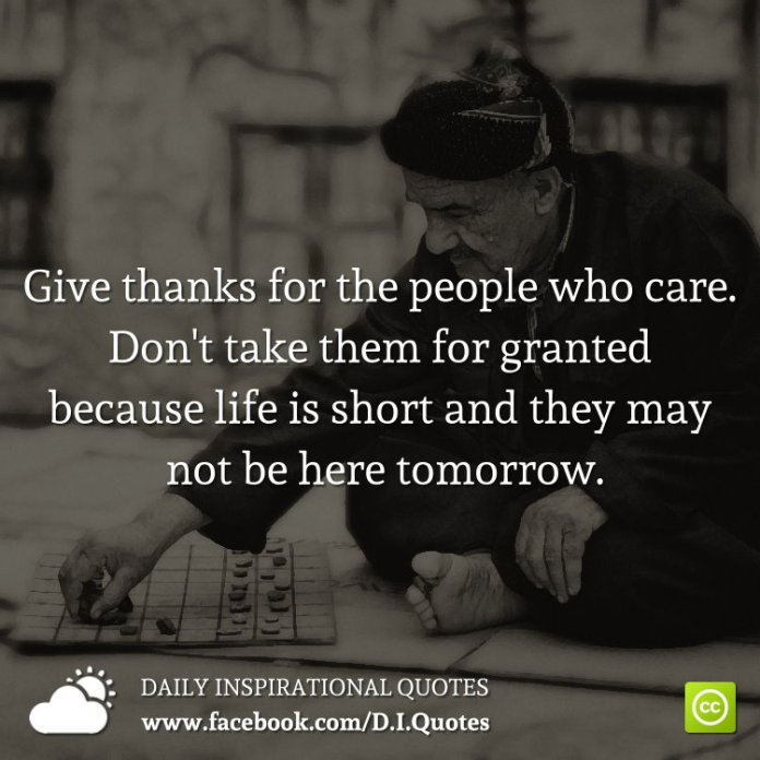 Give thanks for the people who care. Don't take them for granted because life is short and they may not be here tomorrow.