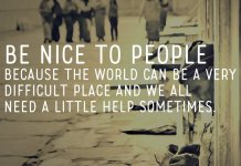 Be nice to people because the world can be a very difficult place and we all need a little help sometimes.