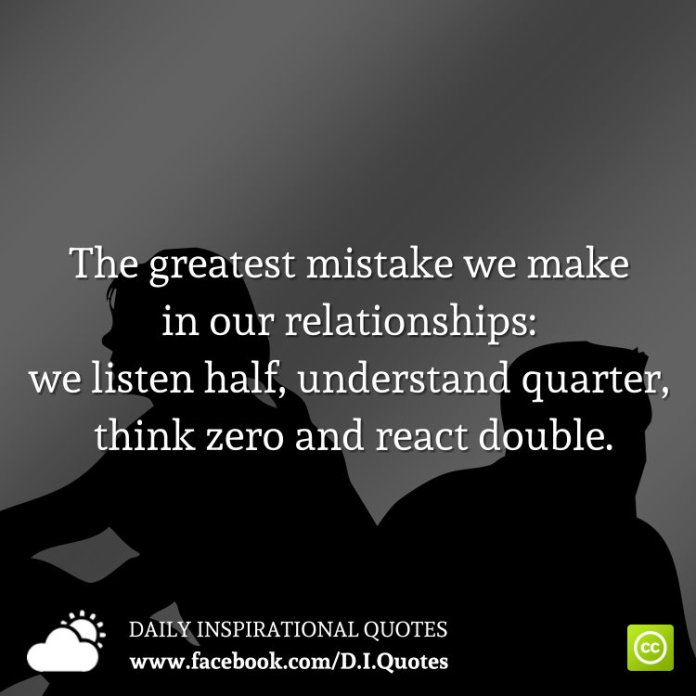 The greatest mistake we make in our relationships: we listen half, understand quarter, think zero and react double.