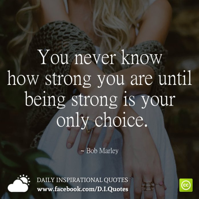 You Never Know How Strong You Are Until Being Strong Is Your Only