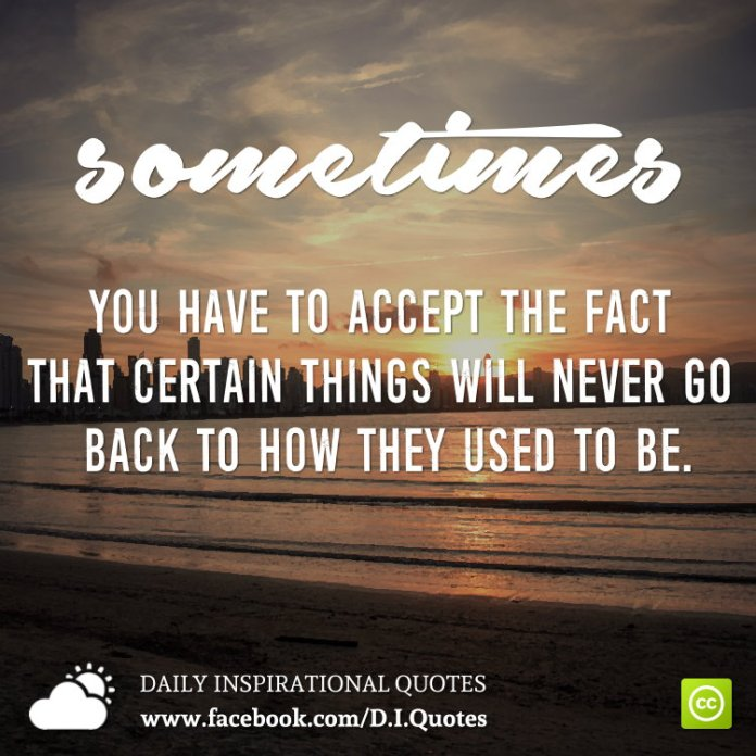 Sometimes you have to accept the fact that certain things will never go back to how they used to be.
