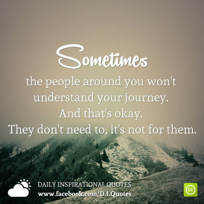 Sometimes the people around you won't understand your journey. And that's okay. They don't need to, it's not for them.