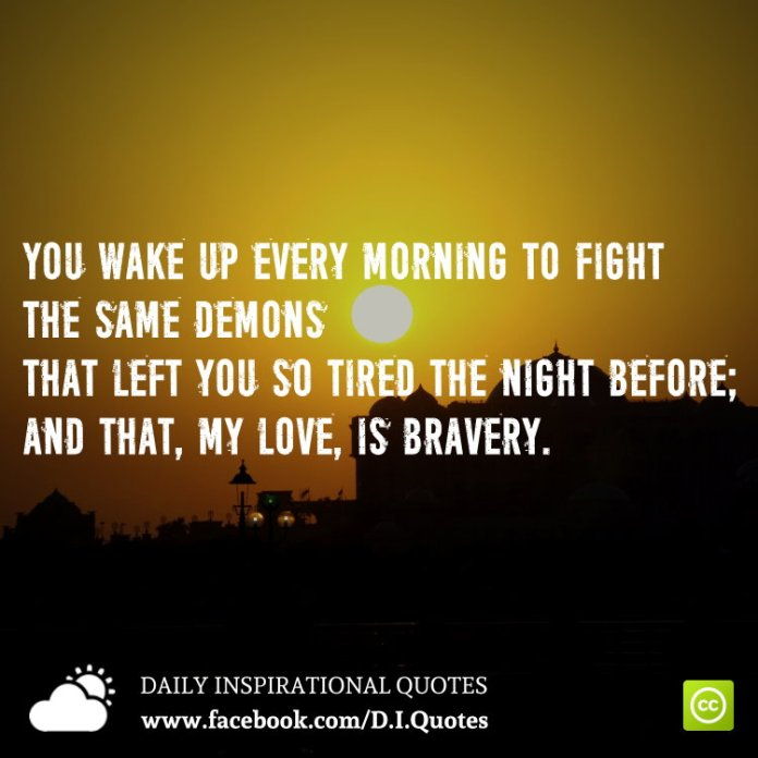 You wake up every morning to fight the same demons that left you so tired the night before; and that, my love, is bravery.