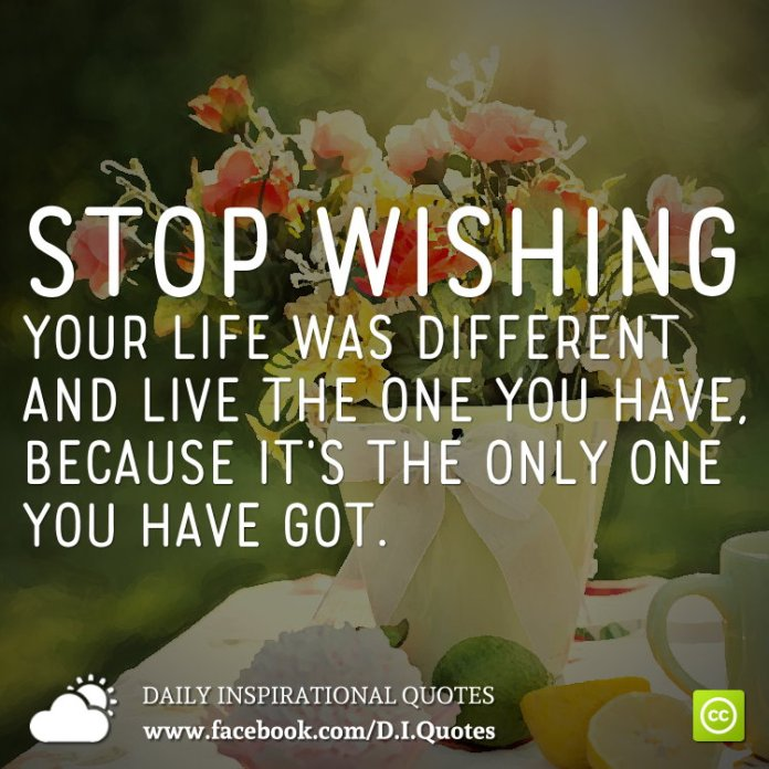 Stop wishing your life was different and live the one you have, because it's the only one you have got.