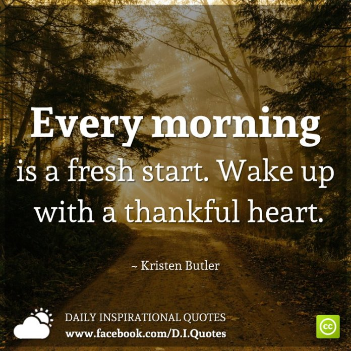 Every morning is a fresh start. Wake up with a thankful heart. ~ Kristen Butler