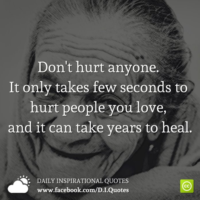 Don't hurt anyone. It only takes few seconds to hurt people you love, and it can take years to heal.