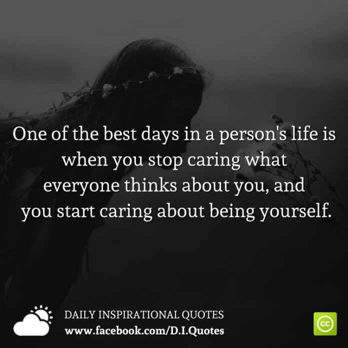 One of the best days in a person's life is when you stop caring what everyone thinks about you, and you start caring about being yourself.