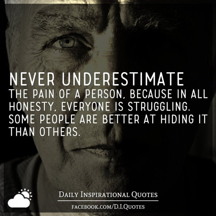 Never underestimate the pain of a person, because in all honesty, everyone is struggling. Some people are better at hiding it than others.