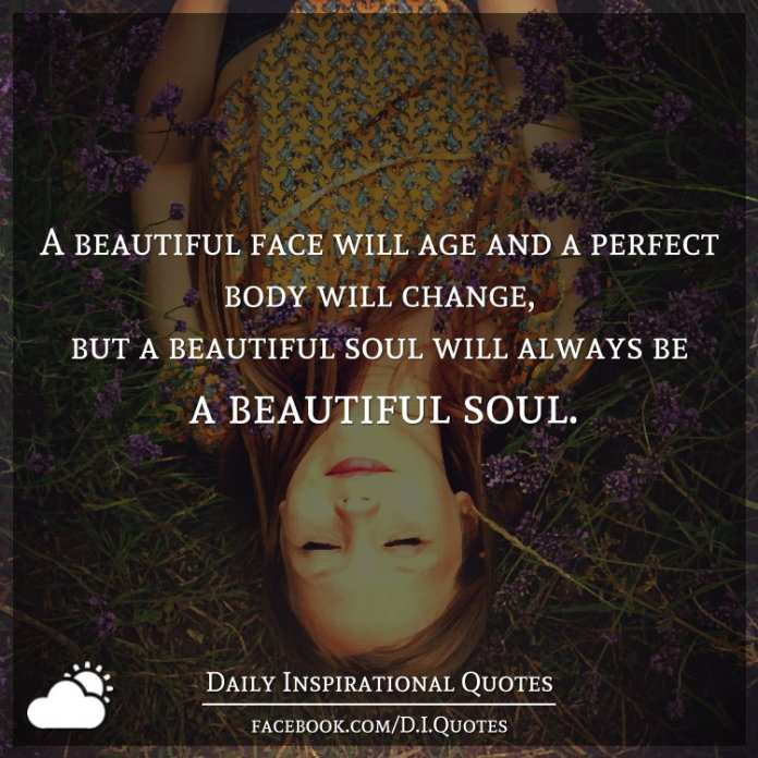 A beautiful face will age and a perfect body will change, but a beautiful soul will always be a beautiful soul.