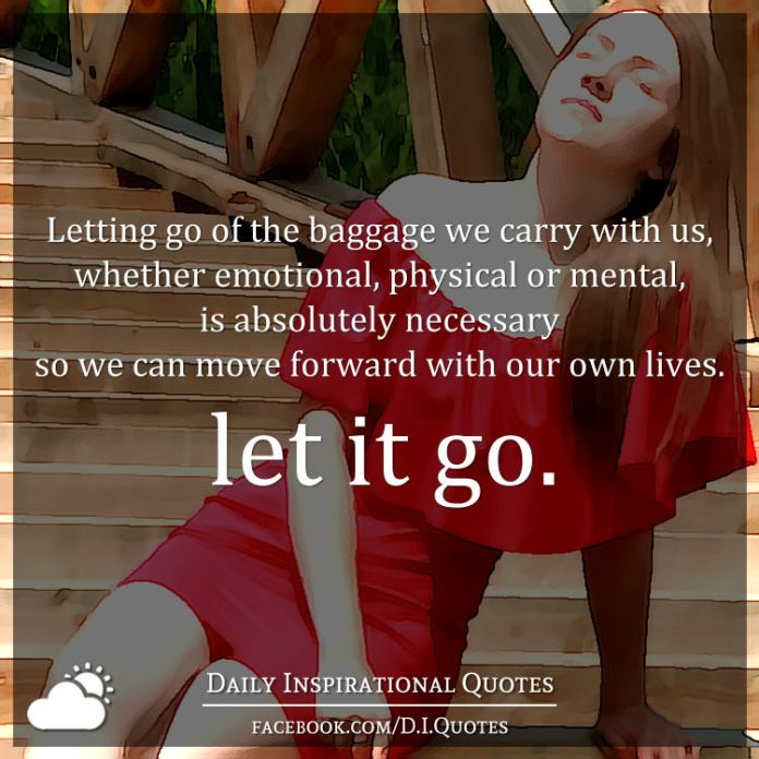 Letting go of the baggage we carry with us, whether emotional, physical or mental, is absolutely necessary so we can move forward with our own lives. let it go.