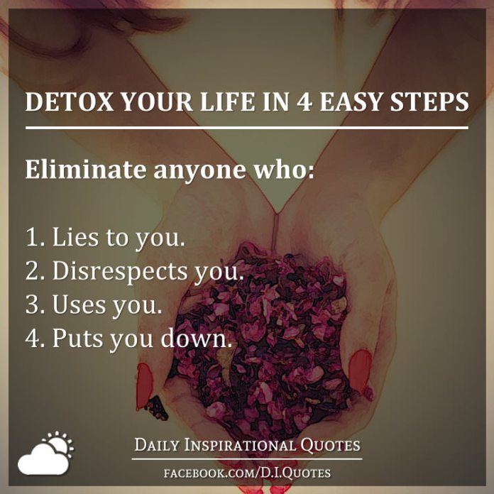 Detox your life in 4 easy steps: Eliminate anyone who: 1. Lies to you. 2. Disrespects you. 3. Uses you. 4. Puts you down.