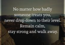 No matter how badly someone treats you, never drop down to their level. Remain calm, stay strong and walk away.