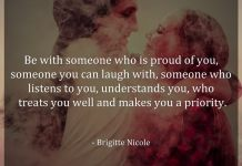 Be with someone who is proud of you, someone you can laugh with, someone who listens to you, understands you, who treats you well and makes you a priority. - Brigitte Nicole