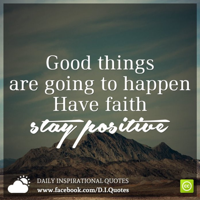 Good things are going to happen. Have faith. Stay positive.