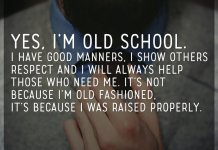 Yes, I'm old school. I have good manners, I show others respect and I will always help those who need me. It's not because I'm old fashioned, it's because I was raised properly.