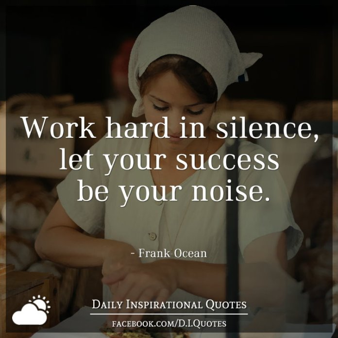 Work hard in silence, let your success be your noise. - Frank Ocean