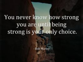 You never know how strong you are until being strong is your only choice. - Bob Marley
