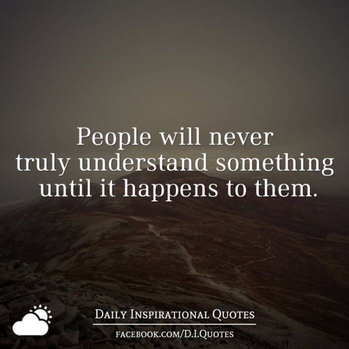 Its All About Will Of People Until It >> People Will Never Truly Understand Something Until It Happens To Them