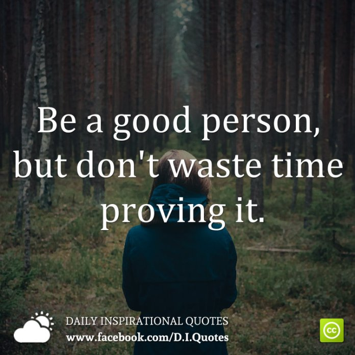 Be a good person, but don't waste time proving it.