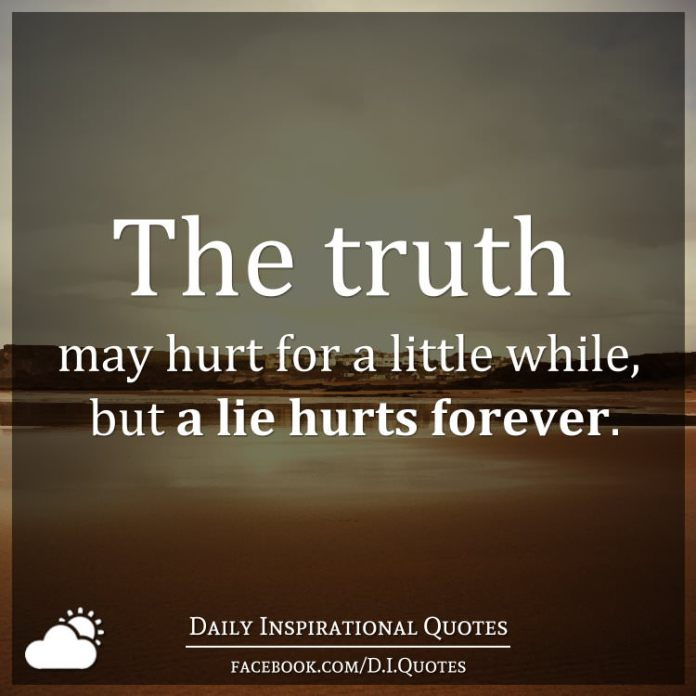 The truth may hurt for a little while, but a lie hurts forever.