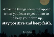 Amazing things seem to happen when you least expect them to. So keep your chin up, stay positive and keep faith. - Dave Hedges