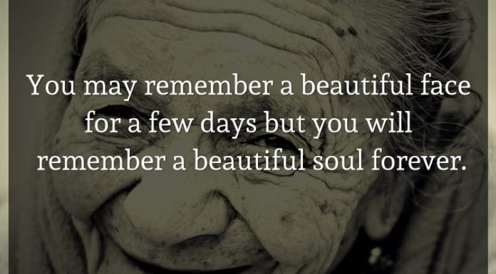 You may remember a beautiful face for a few days but you will remember a beautiful soul forever.