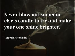 Never blow out someone else's candle to try and make your one shine brighter. - Steven Aitchison