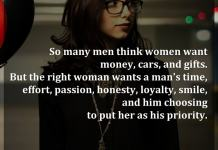So many men think women want money, cars, and gifts. But the right woman wants a man's time, effort, passion, honesty, loyalty, smile, and him choosing to put her as his priority.