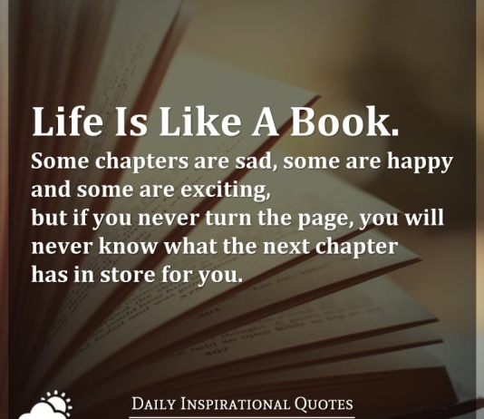 Life Is Like A Book. Some chapters are sad, some are happy and some are exciting, but if you never turn the page, you will never know what the next chapter has in store for you.
