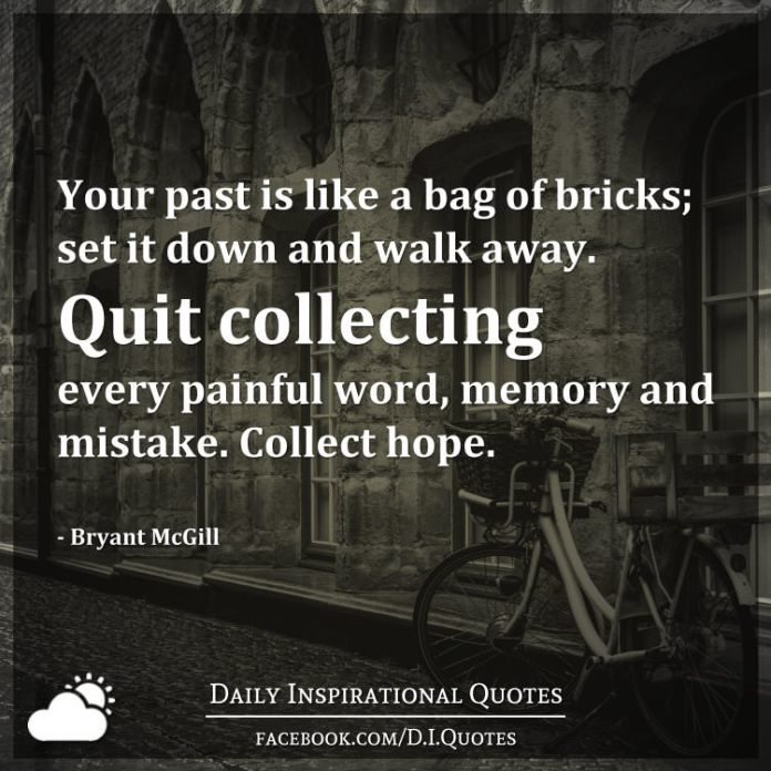 Your past is like a bag of bricks; set it down and walk away. Quit collecting every painful word, memory and mistake. Collect hope. - Bryant McGill