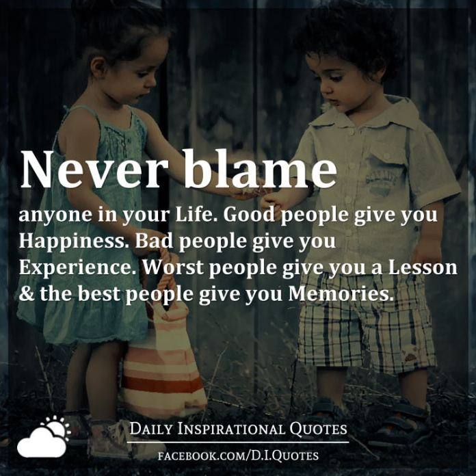 Never blame anyone in your Life. Good people give you Happiness. Bad people give you Experience. Worst people give you a Lesson & the best people give you Memories.