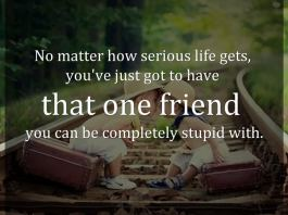 No matter how serious life gets, you've just got to have that one friend you can be completely stupid with.