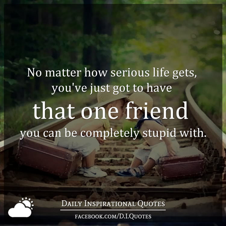 No Matter How Serious Life Gets, Youu0027ve Just Got To Have That One Friend  You Can Be Completely Stupid With.