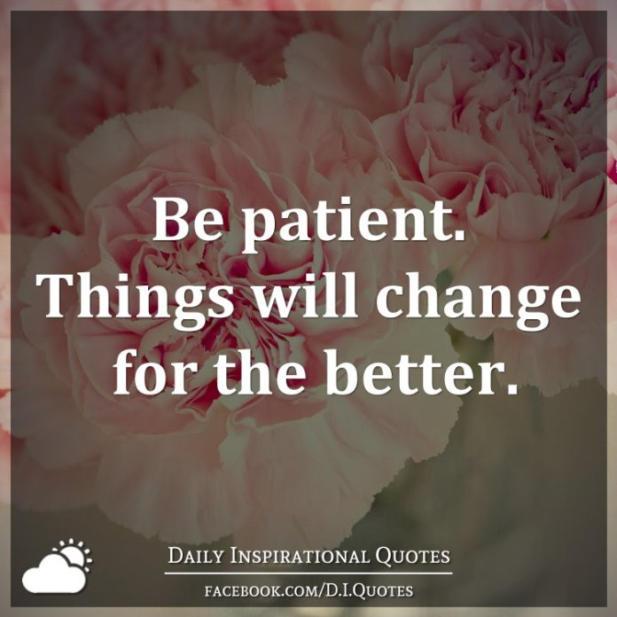 Be patient. Things will change for the better.