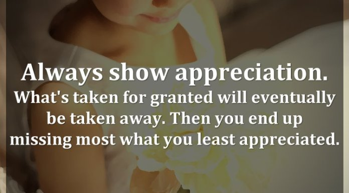 Always show appreciation. What's taken for granted will eventually be taken away. Then you end up missing most what you least appreciated.