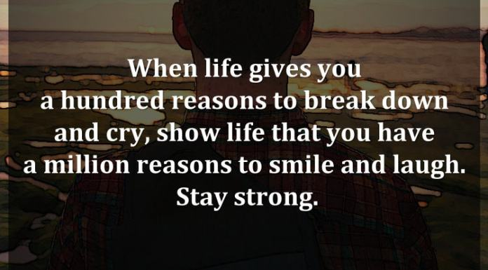 When life gives you a hundred reasons to break down and cry, show life that you have a million reasons to smile and laugh. Stay strong.