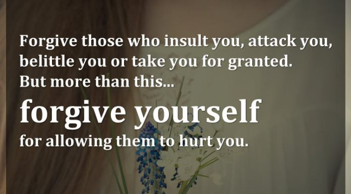 Forgive those who insult you, attack you, belittle you or take you for granted. But more than this... forgive yourself for allowing them to hurt you.