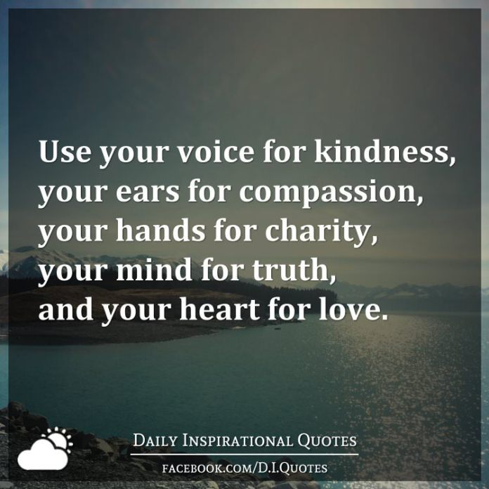 Use your voice for kindness, your ears for compassion, your hands for charity, your mind for truth, and your heart for love.