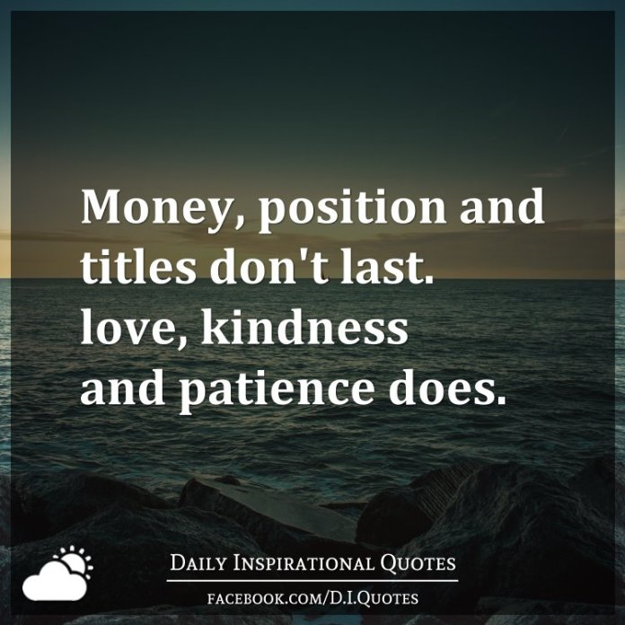 Money, position and titles don't last. love, kindness and patience does.