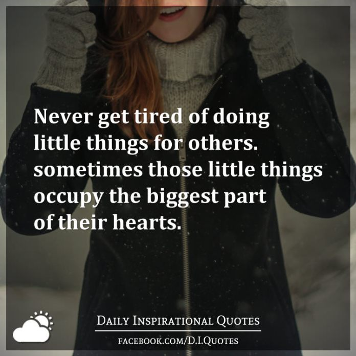 Never get tired of doing little things for others. Sometimes those little things occupy the biggest part of their hearts.