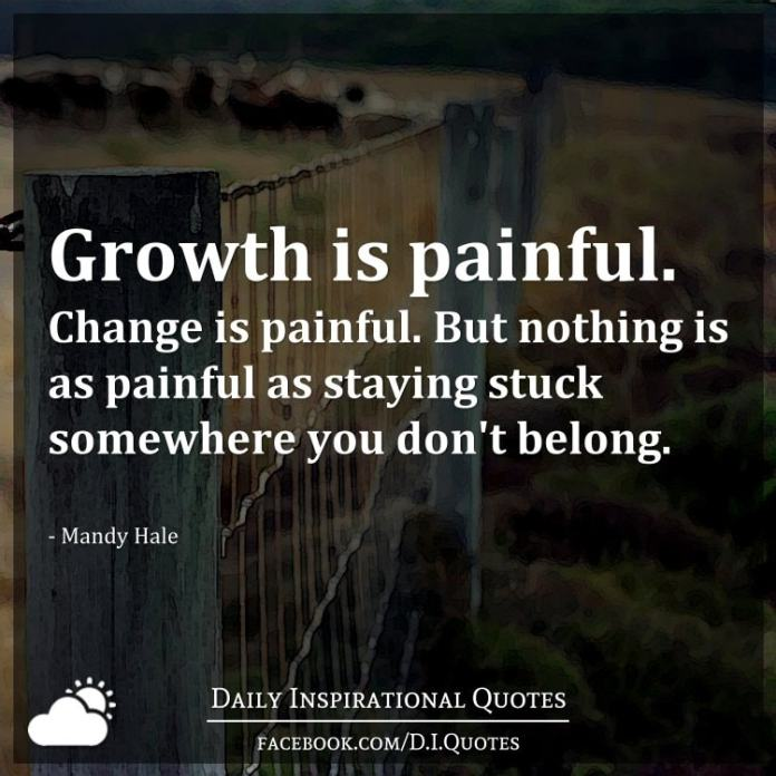 Growth is painful. Change is painful. But nothing is as painful as staying stuck somewhere you don't belong. - Mandy Hale