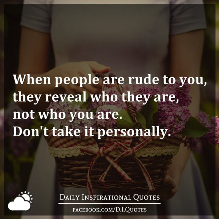 When people are rude to you, they reveal who they are, not who you are. Don't take it personally.